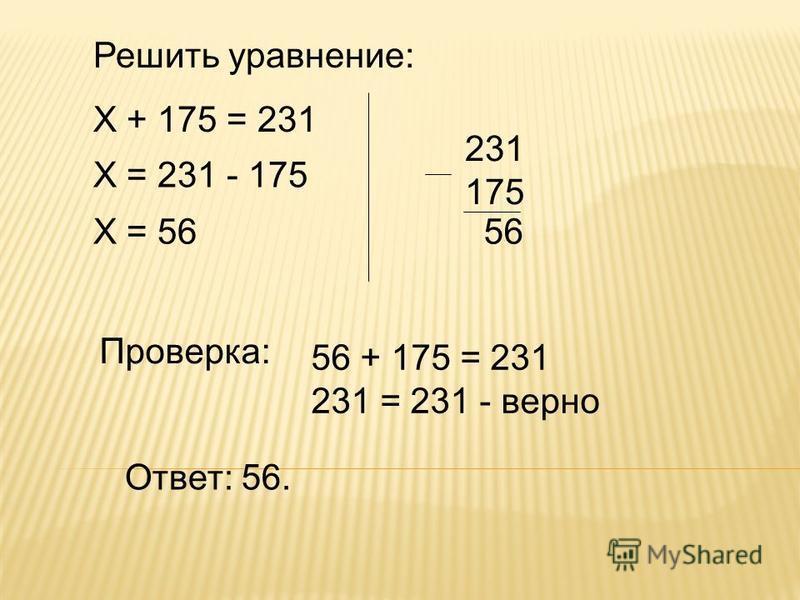 Решить уравнение: Х + 175 = 231 Х = 231 - 175 Х = 56 231 175 56 Проверка: Ответ: 56. 56 + 175 = 231 231 = 231 - верно