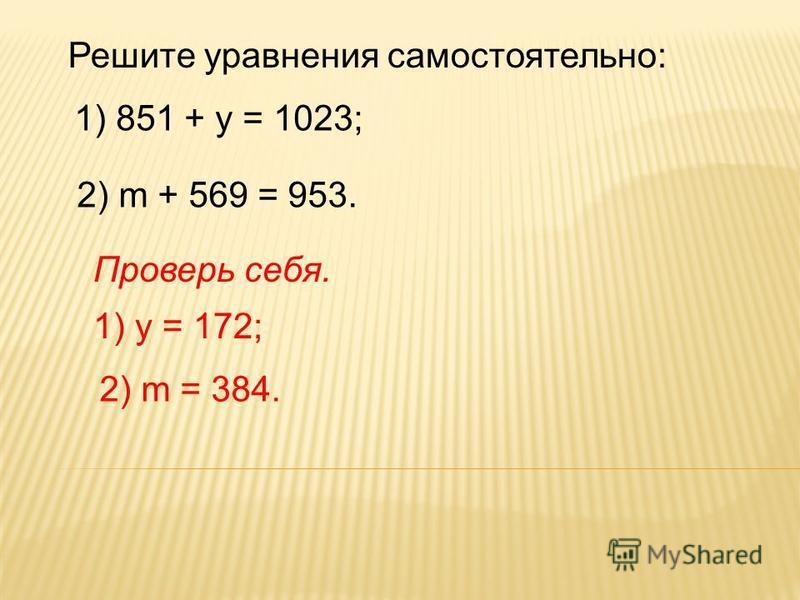 Решите уравнения самостоятельно: 1) 851 + у = 1023; 2) m + 569 = 953. 1) у = 172; 2) m = 384. Проверь себя.