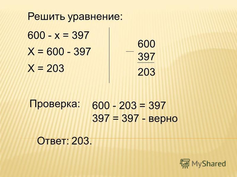 Решить уравнение: 600 - х = 397 Х = 600 - 397 Х = 203 600 397 Проверка: Ответ: 203. 600 - 203 = 397 397 = 397 - верно 203