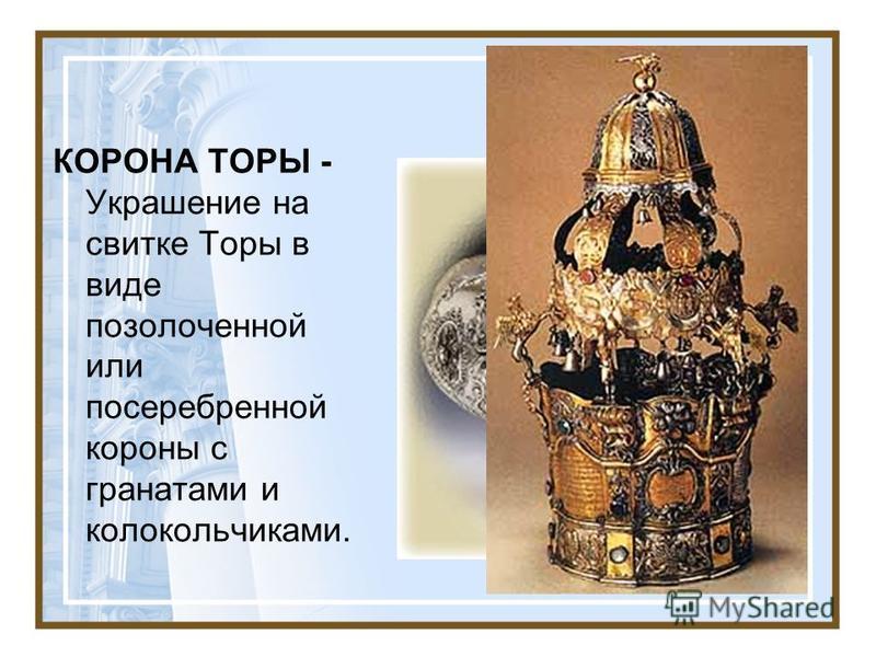КОРОНА ТОРЫ - Украшение на свитке Торы в виде позолоченной или посеребренной короны с гранатами и колокольчиками.