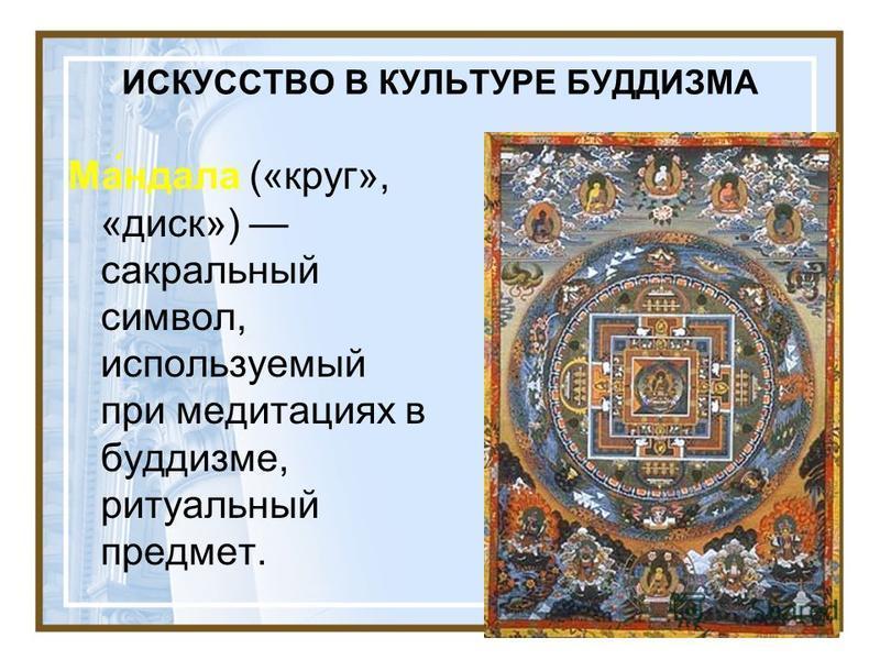 ИСКУССТВО В КУЛЬТУРЕ БУДДИЗМА Ма́ндала («круг», «диск») сакральный символ, используемый при медитациях в буддизме, ритуальный предмет.