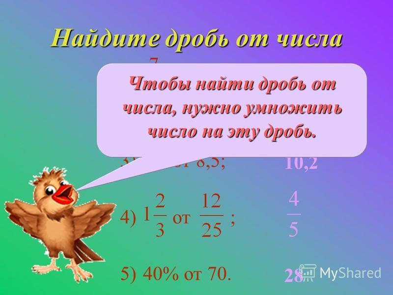 Найдите дробь от числа 1) от 36; 2)0,4 от 28; 3)1,2 от 8,5; 4) от ; 5)40% от 70. 28 11,2 10,2 28 Чтобы найти дробь от числа, нужно умножить число на эту дробь.
