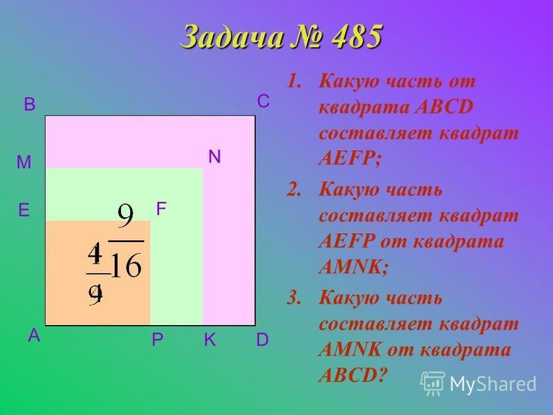 Задача 485 1. Какую часть от квадрата ABCD составляет квадрат AEFP; 2. Какую часть составляет квадрат AEFP от квадрата AMNK; 3. Какую часть составляет квадрат AMNK от квадрата ABCD? A B C D E M PK N F