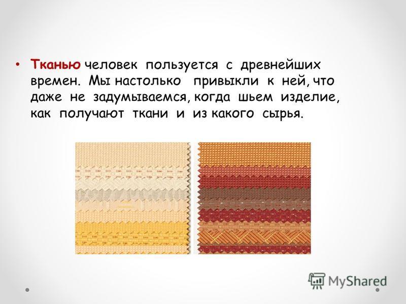 Тканью человек пользуется с древнейших времен. Мы настолько привыкли к ней, что даже не задумываемся, когда шьем изделие, как получают ткани и из какого сырья.