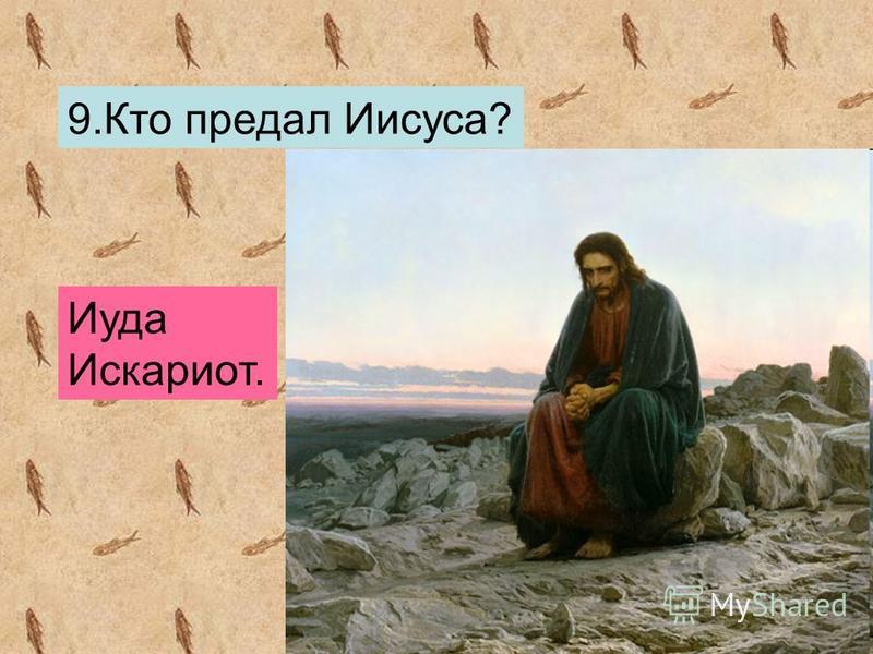 9. Кто предал Иисуса? Иуда Искариот.