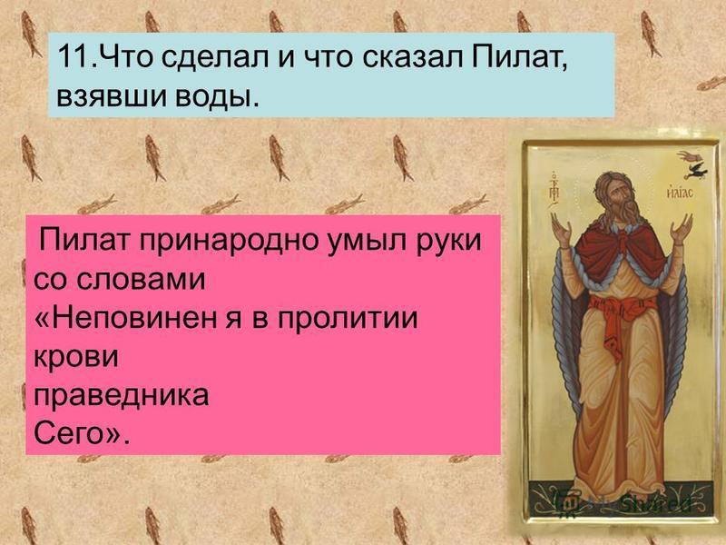 11. Что сделал и что сказал Пилат, взявши воды. Пилат принародно умыл руки со словами «Неповинен я в пролитии крови праведника Сего».