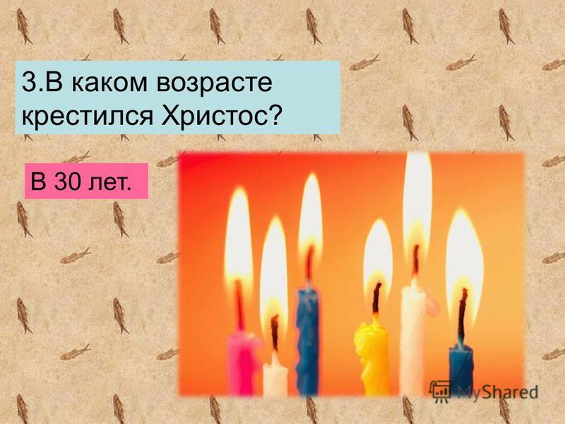 3. В каком возрасте крестился Христос? В 30 лет.