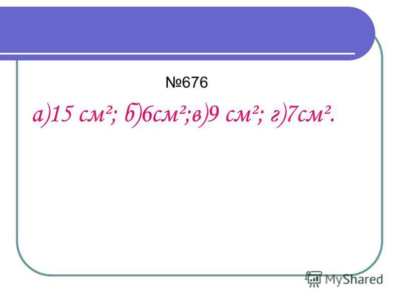 676 а)15 см²; б)6 см²;в)9 см²; г)7 см².