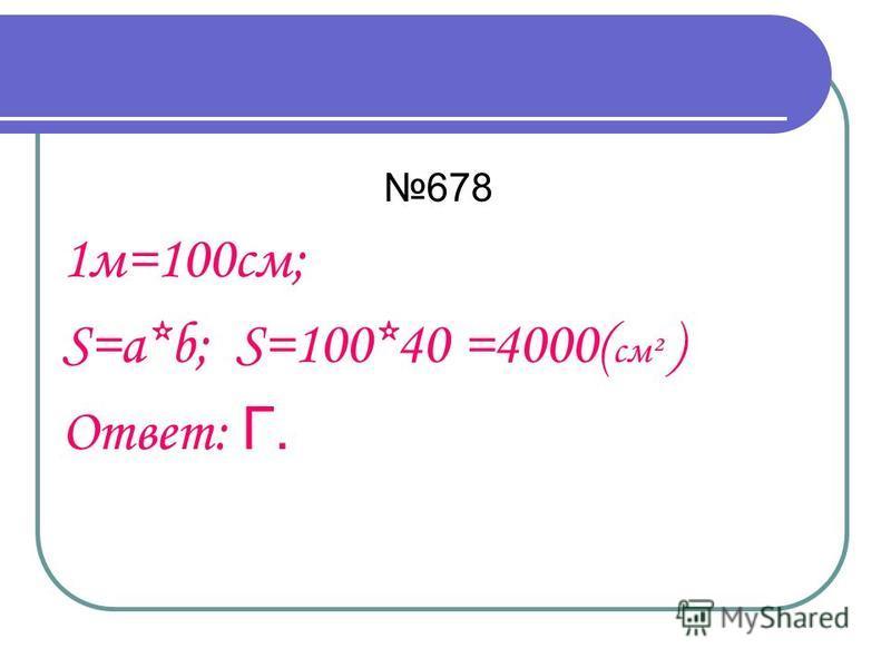 678 1 м=100 см; S=a*b; S=100*40 =4000( см² ) Ответ: Г.