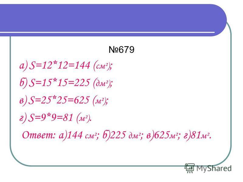 679 а) S=12*12=144 ( см²) ; б) S=15*15=225 ( дм²) ; в) S=25*25=625 ( м²) ; г) S=9*9=81 ( м²). Ответ: а)144 см² ; б)225 дм² ; в)625 м² ; г)81 м².