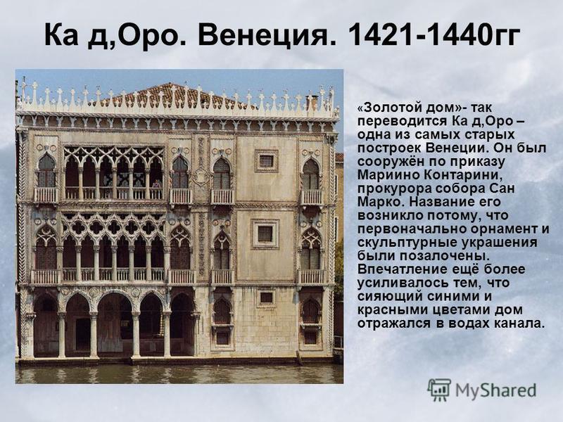 « Золотой дом»- так переводится Ка д,Оро – одна из самых старых построек Венеции. Он был сооружён по приказу Мариино Контарини, прокурора собора Сан Марко. Название его возникло потому, что первоначально орнамент и скульптурные украшения были позолоч