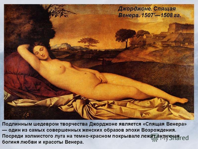 Подлинным шедевром творчества Джорджоне является «Спящая Венера» один из самых совершенных женских образов эпохи Возрождения. Посреди холмистого луга на темно-красном покрывале лежит античная богиня любви и красоты Венера. Джорджоне. Спящая Венера. 1