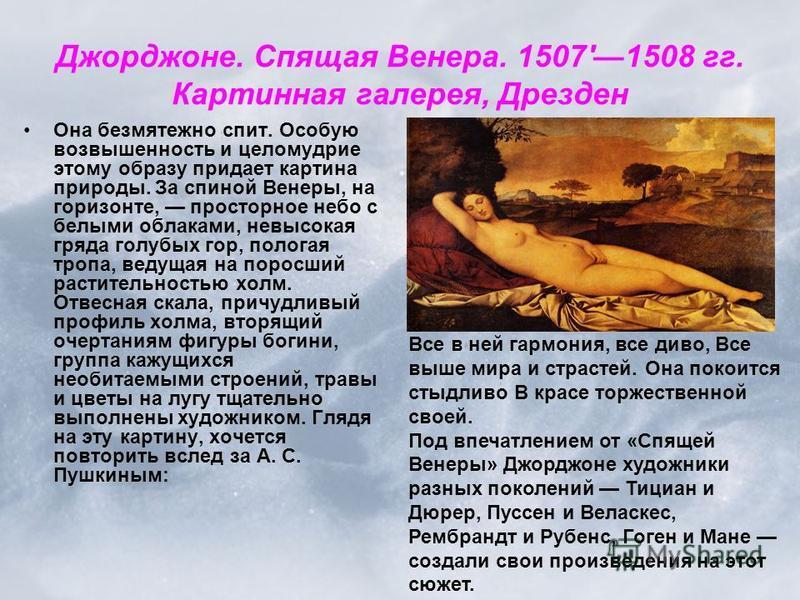 Джорджоне. Спящая Венера. 1507'1508 гг. Картинная галерея, Дрезден Она безмятежно спит. Особую возвышенность и целомудрие этому образу придает картина природы. За спиной Венеры, на горизонте, просторное небо с белыми облаками, невысокая гряда голубых