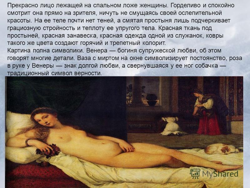 Прекрасно лицо лежащей на спальном ложе женщины. Горделиво и спокойно смотрит она прямо на зрителя, ничуть не смущаясь своей ослепительной красоты. На ее теле почти нет теней, а смятая простыня лишь подчеркивает грациозную стройность и теплоту ее упр