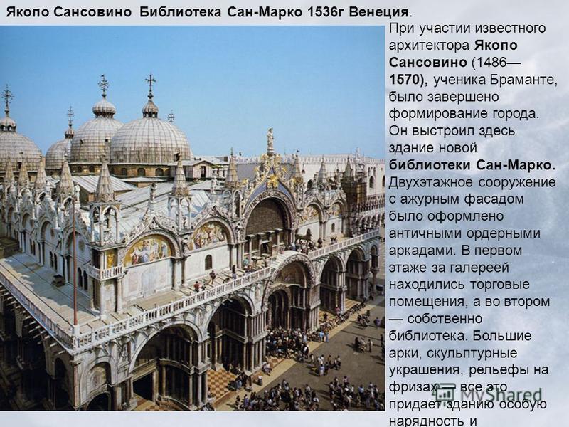 Якопо Сансовино Библиотека Сан-Марко 1536 г Венеция. При участии известного архитектора Якопо Сансовино (1486 1570), ученика Браманте, было завершено формирование города. Он выстроил здесь здание новой библиотеки Сан-Марко. Двухэтажное сооружение с а