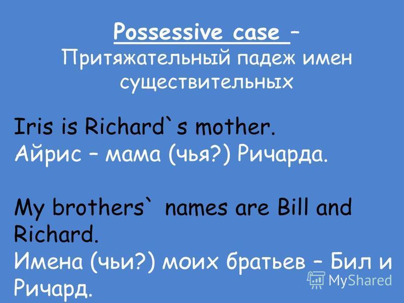 Possessive case – Притяжательный падеж имен существительных Iris is Richard`s mother. Айрис – мама (чья?) Ричарда. My brothers` names are Bill and Richard. Имена (чьи?) моих братьев – Бил и Ричард.