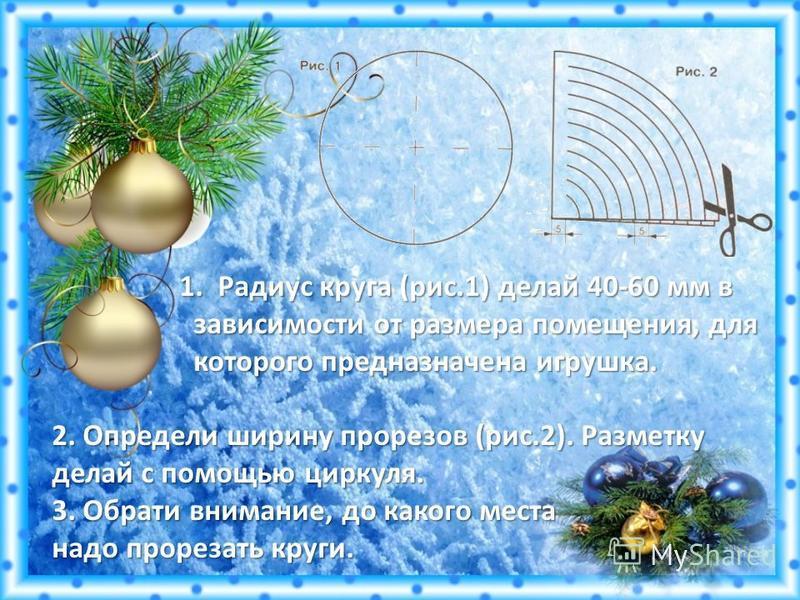 1. Радиус круга (рис.1) делай 40-60 мм в 1. Радиус круга (рис.1) делай 40-60 мм в зависимости от размера помещения, для зависимости от размера помещения, для которого предназначена игрушка. которого предназначена игрушка. 2. Определи ширину прорезов