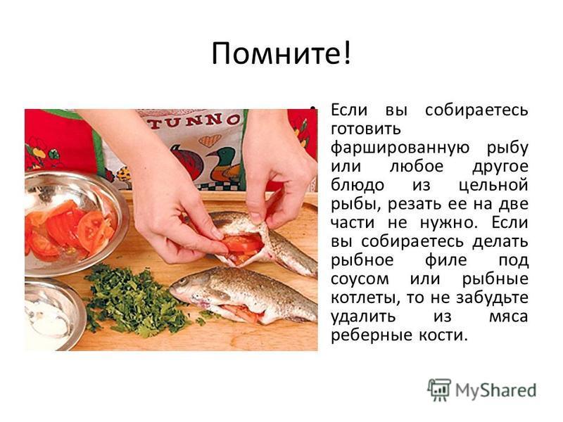 Помните! Если вы собираетесь готовить фаршированную рыбу или любое другое блюдо из цельной рыбы, резать ее на две части не нужно. Если вы собираетесь делать рыбное филе под соусом или рыбные котлеты, то не забудьте удалить из мяса реберные кости.
