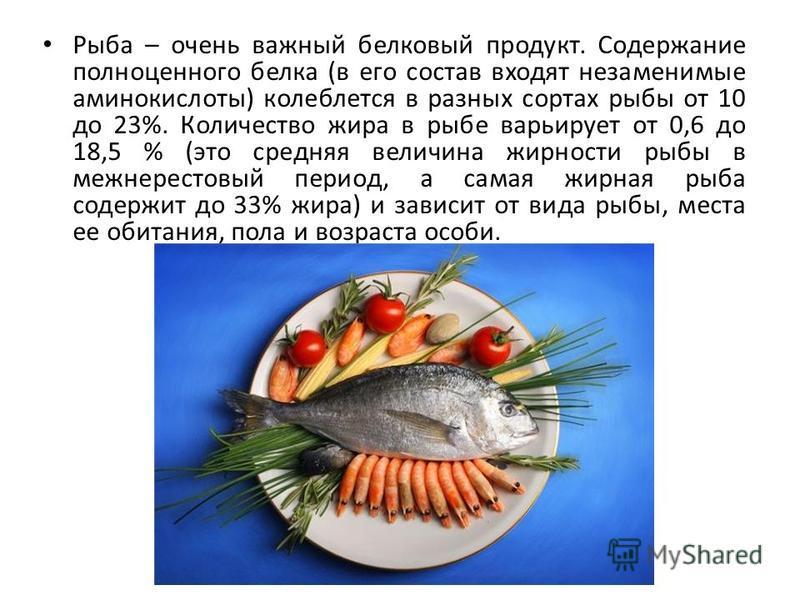 Рыба – очень важный белковый продукт. Содержание полноценного белка (в его состав входят незаменимые аминокислоты) колеблется в разных сортах рыбы от 10 до 23%. Количество жира в рыбе варьирует от 0,6 до 18,5 % (это средняя величина жирности рыбы в м