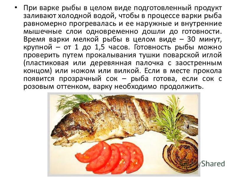 При варке рыбы в целом виде подготовленный продукт заливают холодной водой, чтобы в процессе варки рыба равномерно прогревалась и ее наружные и внутренние мышечные слои одновременно дошли до готовности. Время варки мелкой рыбы в целом виде – 30 минут