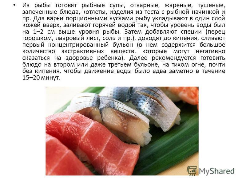 Из рыбы готовят рыбные супы, отварные, жареные, тушеные, запеченные блюда, котлеты, изделия из теста с рыбной начинкой и пр. Для варки порционными кусками рыбу укладывают в один слой кожей вверх, заливают горячей водой так, чтобы уровень воды был на