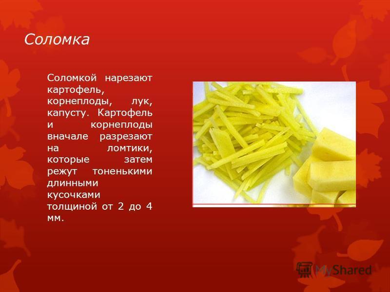 Соломка Соломкой нарезают картофель, корнеплоды, лук, капусту. Картофель и корнеплоды вначале разрезают на ломтики, которые затем режут тоненькими длинными кусочками толщиной от 2 до 4 мм.