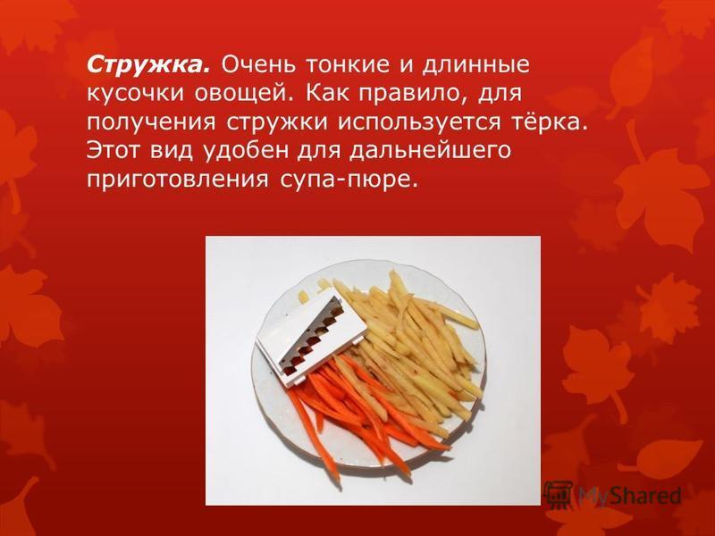 Стружка. Очень тонкие и длинные кусочки овощей. Как правило, для получения стружки используется тёрка. Этот вид удобен для дальнейшего приготовления супа-пюре.