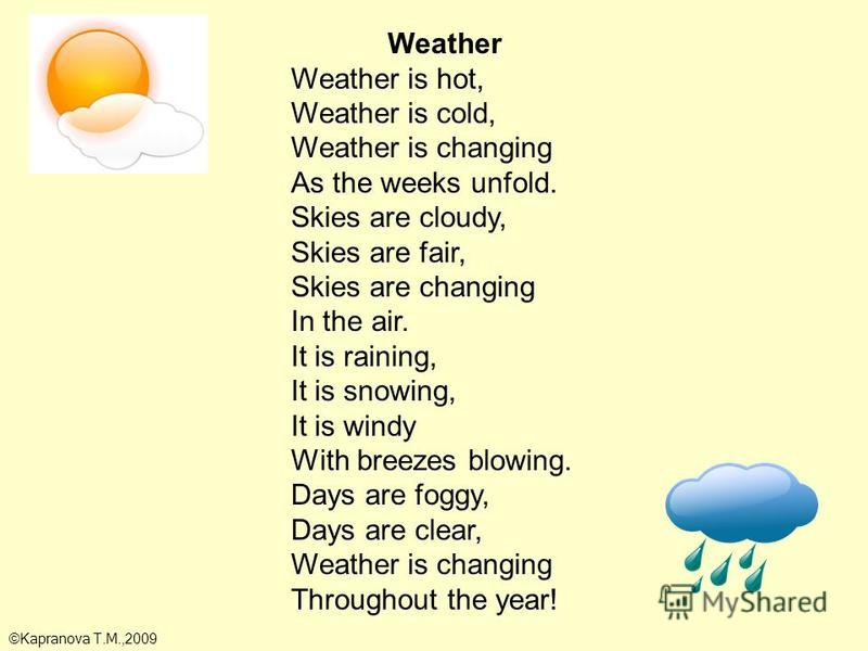 Weather Weather is hot, Weather is cold, Weather is changing As the weeks unfold. Skies are cloudy, Skies are fair, Skies are changing In the air. It is raining, It is snowing, It is windy With breezes blowing. Days are foggy, Days are clear, Weather