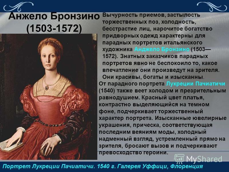 Анжело Бронзино (1503-1572) Портрет Лукреции Пачиатичи. 1540 г. Галерея Уффици, Флоренция Вычурность приемов, застылость торжественных поз, холодность, бесстрастие лиц, нарочитое богатство придворных одежд характерны для парадных портретов итальянско