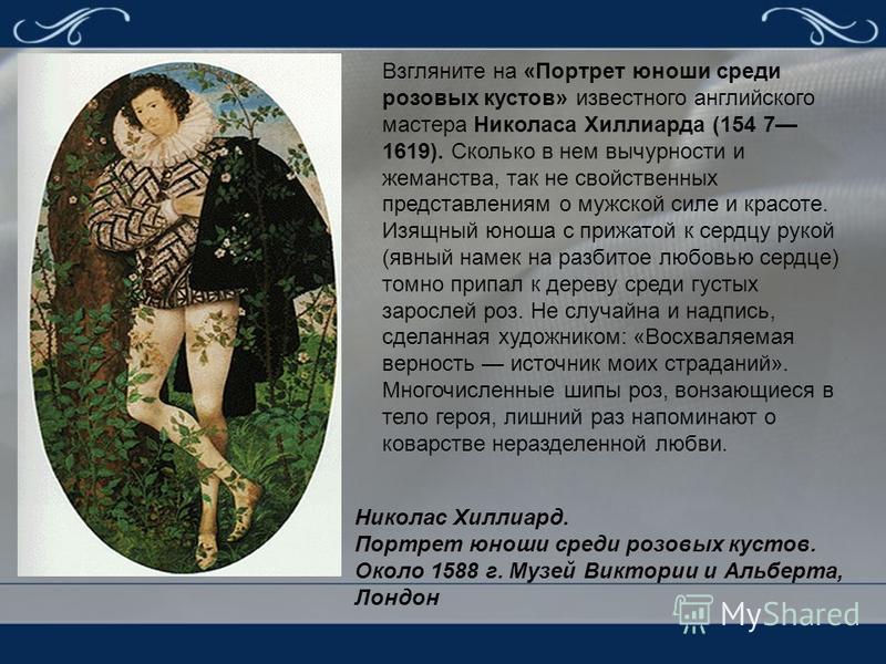 Взгляните на «Портрет юноши среди розовых кустов» известного английского мастера Николаса Хиллиарда (154 7 1619). Сколько в нем вычурности и жеманства, так не свойственных представлениям о мужской силе и красоте. Изящный юноша с прижатой к сердцу рук