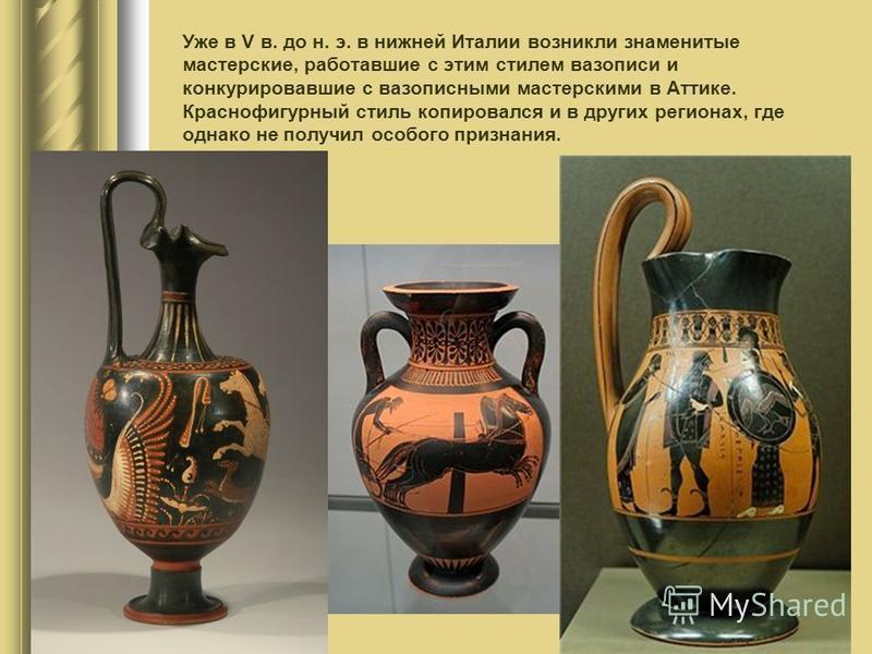 Уже в V в. до н. э. в нижней Италии возникли знаменитые мастерские, работавшие с этим стилем вазописи и конкурировавшие с вазописными мастерскими в Аттике. Краснофигурный стиль копировался и в других регионах, где однако не получил особого признания.