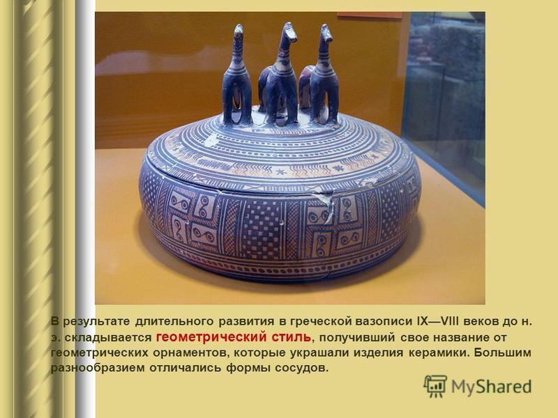 В результате длительного развития в греческой вазописи IXVIII веков до н. э. складывается геометрический стиль, получивший свое название от геометрических орнаментов, которые украшали изделия керамики. Большим разнообразием отличались формы сосудов.