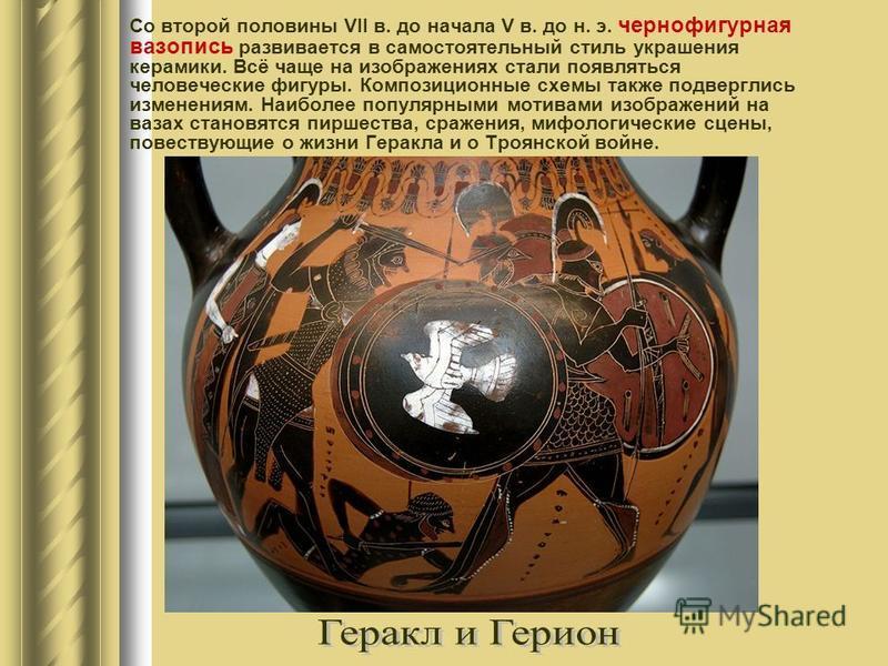 Со второй половины VII в. до начала V в. до н. э. чернофигурная вазопись развивается в самостоятельный стиль украшения керамики. Всё чаще на изображениях стали появляться человеческие фигуры. Композиционные схемы также подверглись изменениям. Наиболе
