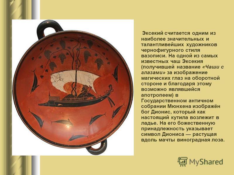 Эксекий считается одним из наиболее значительных и талантливейших художников чернофигурного стиля вазописи. На одной из самых известных чаш Эксекия (получившей название «Чаши с глазами» за изображение магических глаз на оборотной стороне и благодаря