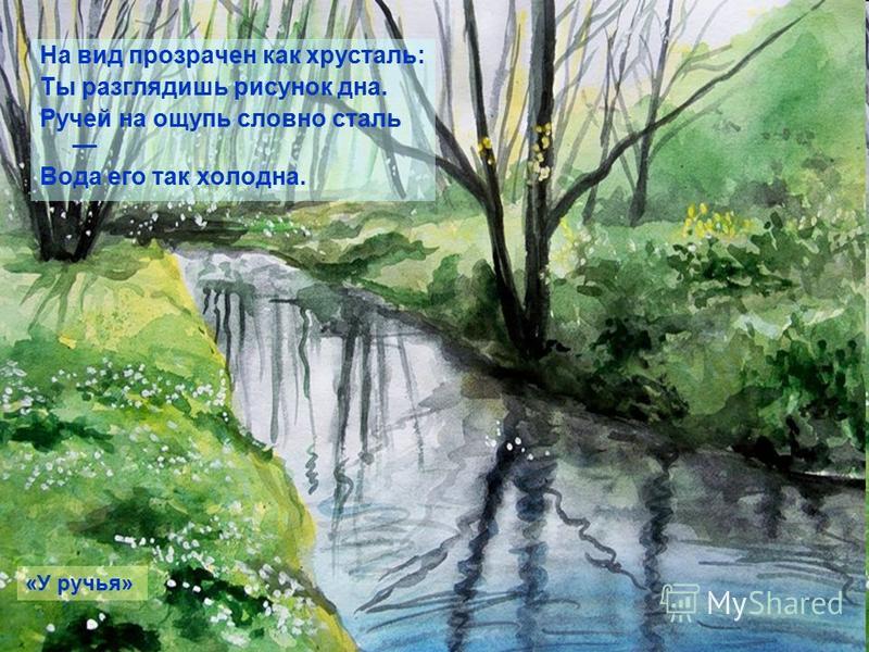На вид прозрачен как хрусталь: Ты разглядишь рисунок дна. Ручей на ощупь словно сталь Вода его так холодна. «У ручья»