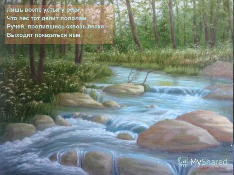 Лишь возле устья у реки, Что лес тот делит пополам, Ручей, пролившись сквозь пески, Выходит показаться нам.
