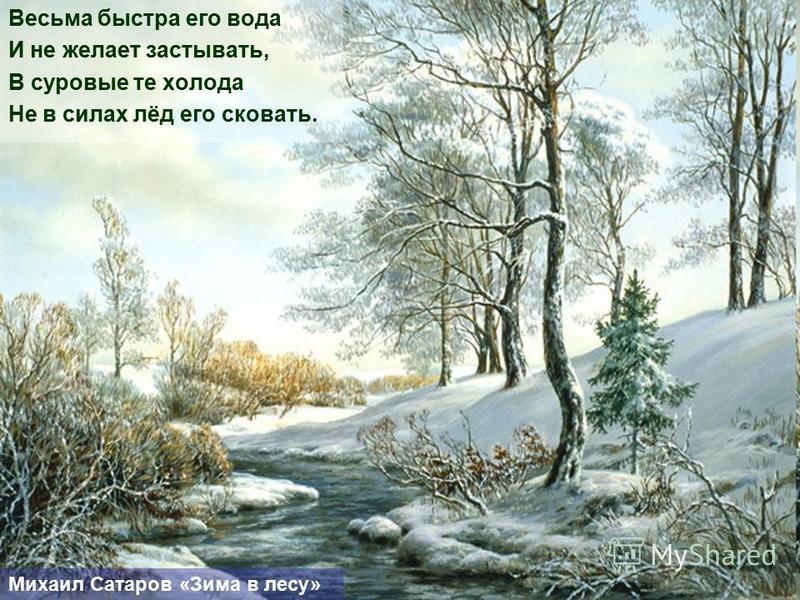 Весьма быстра его вода И не желает застывать, В суровые те холода Не в силах лёд его сковать. Михаил Сатаров «Зима в лесу»