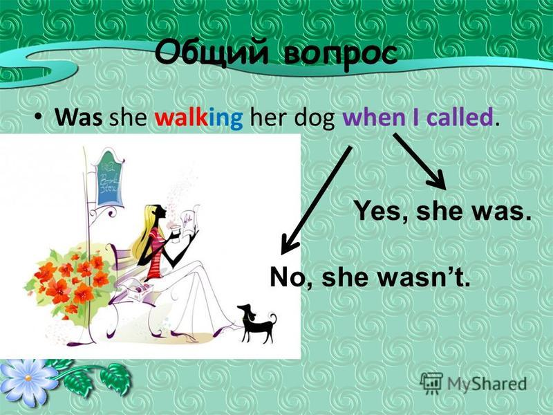 Общий вопрос Was she walking her dog when I called. Yes, she was. No, she wasnt.