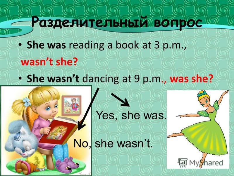 Разделительный вопрос She was reading a book at 3 p.m., wasnt she? She wasnt dancing at 9 p.m., was she? Yes, she was. No, she wasnt.