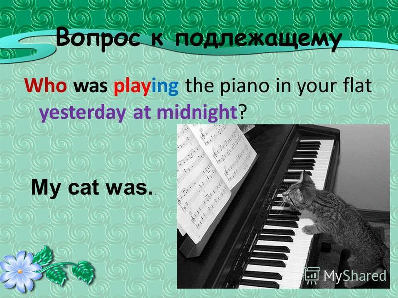 Вопрос к подлежащему Who was playing the piano in your flat yesterday at midnight? My cat was..