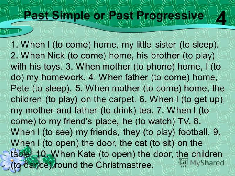 1. When I (to come) home, my little sister (to sleep). 2. When Nick (to come) home, his brother (to play) with his toys. 3. When mother (to phone) home, I (to do) my homework. 4. When father (to come) home, Pete (to sleep). 5. When mother (to come) h