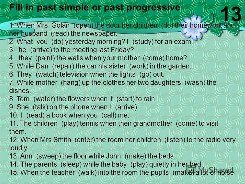 Fill in past simple or past progressive 1. When Mrs. Golan (open) the door her children (do) their homework and her husband (read) the newspaper. 2. What you (do) yesterday morning? I (study) for an exam. 3. he (arrive) to the meeting last Friday? 4.