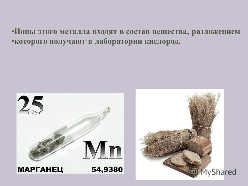 Ионы этого металла входят в состав вещества, разложением которого получают в лаборатории кислород.