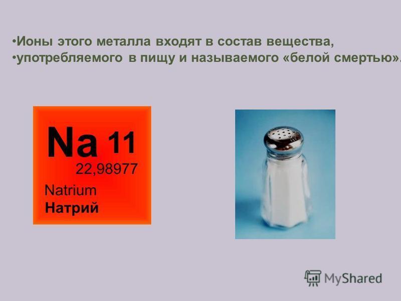 Ионы этого металла входят в состав вещества, употребляемого в пищу и называемого «белой смертью».