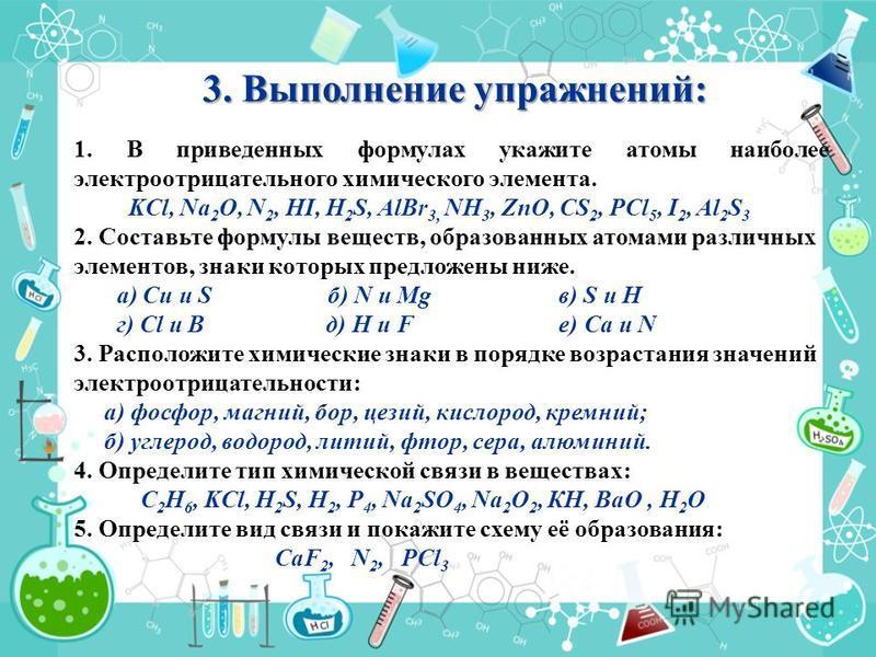 3. Выполнение упражнений: 1. В приведенных формулах укажите атомы наиболее электроотрицательного химического элемента. KСl, Na 2 O, N 2, HI, H 2 S, AlBr 3, NH 3, ZnO, CS 2, PCl 5, I 2, Al 2 S 3 2. Составьте формулы веществ, образованных атомами разли