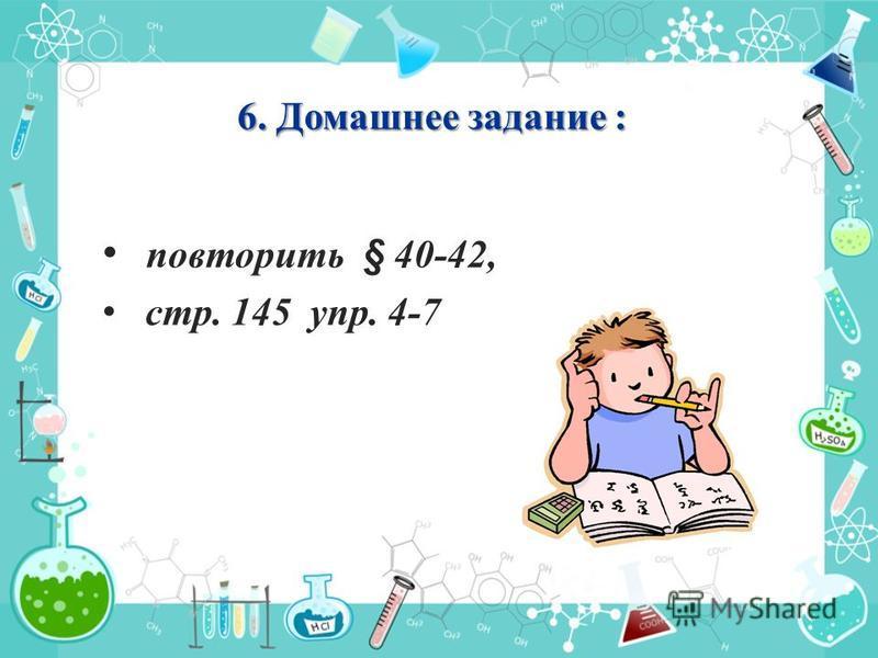 повторить § 40-42, стр. 145 упр. 4-7 6. Домашнее задание :