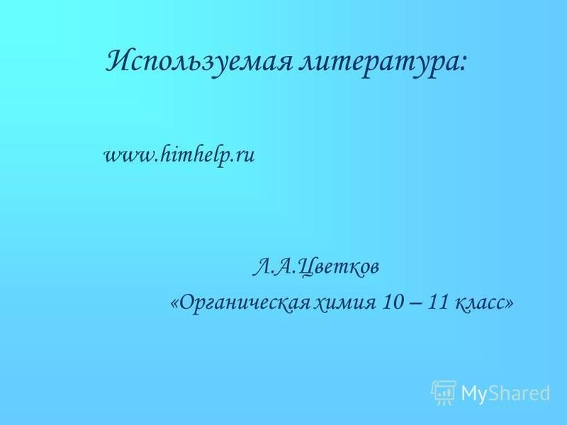 Используемая литература: www.himhelp.ru «Органическая химия 10 – 11 класс» Л.А.Цветков