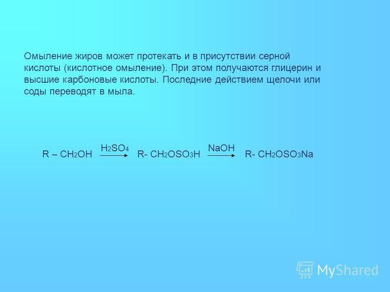 Омыление жиров может протекать и в присутствии серной кислоты (кислотное омыление). При этом получаются глицерин и высшие карбоновые кислоты. Последние действием щелочи или соды переводят в мыла. R – CH 2 OHR- CH 2 OSO 3 H H 2 SO 4 NaOH R- CH 2 OSO 3