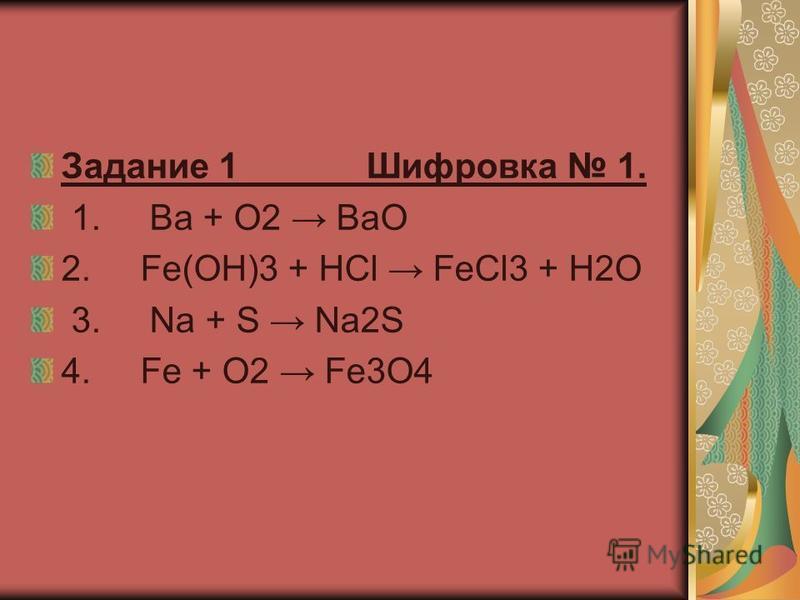 Задание 1 Шифровка 1. 1. Ba + O2 BaO 2. Fe(OH)3 + HCl FeCl3 + H2O 3. Na + S Na2S 4. Fe + O2 Fe3O4