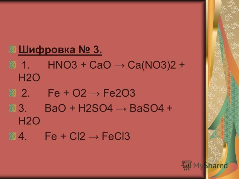 Шифровка 3. 1. HNO3 + CaO Ca(NO3)2 + H2O 2. Fe + O2 Fe2O3 3. BaO + H2SO4 BaSO4 + H2O 4. Fe + Cl2 FeCl3